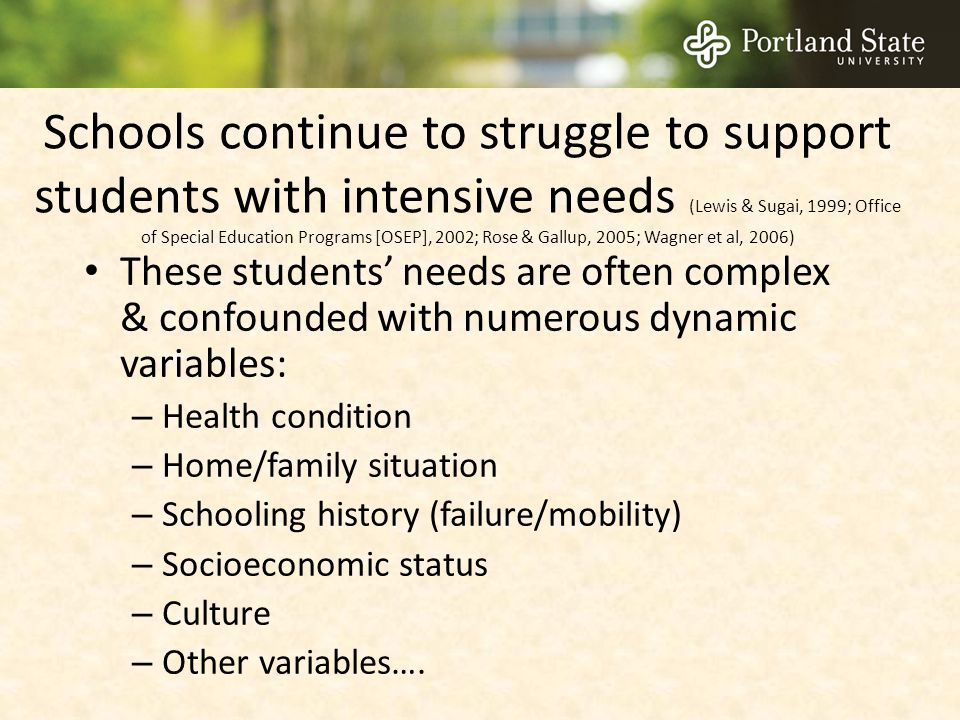 Schools continue to struggle to support students with intensive needs (Lewis & Sugai, 1999; Office of Special Education Programs [OSEP], 2002; Rose & Gallup, 2005; Wagner et al, 2006)